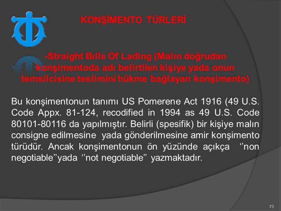 73 -Straight Bılls Of Lading (Malın doğrudan konşimentoda adı belirtilen kişiye yada onun temsilcisine teslimini hükme bağlayan konşimento) Bu konşimentonun tanımı US Pomerene Act 1916 (49 U.S.