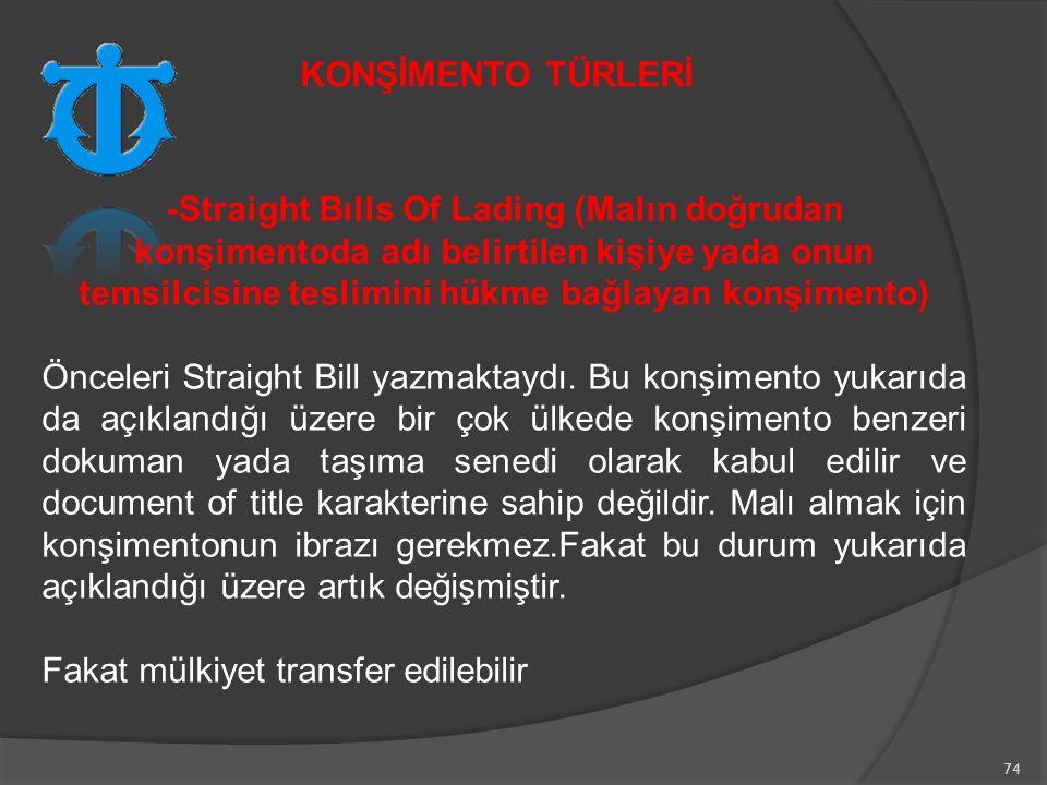 74 -Straight Bılls Of Lading (Malın doğrudan konşimentoda adı belirtilen kişiye yada onun temsilcisine teslimini hükme bağlayan konşimento) Önceleri Straight Bill yazmaktaydı.