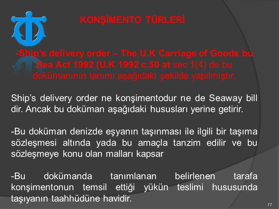 77 -Ship's delivery order – The U.K Carriage of Goods bu Sea Act 1992 (U.K 1992 c.50 at sec 1(4) de bu dokümanının tanımı aşağıdaki şekilde yapılmıştır.