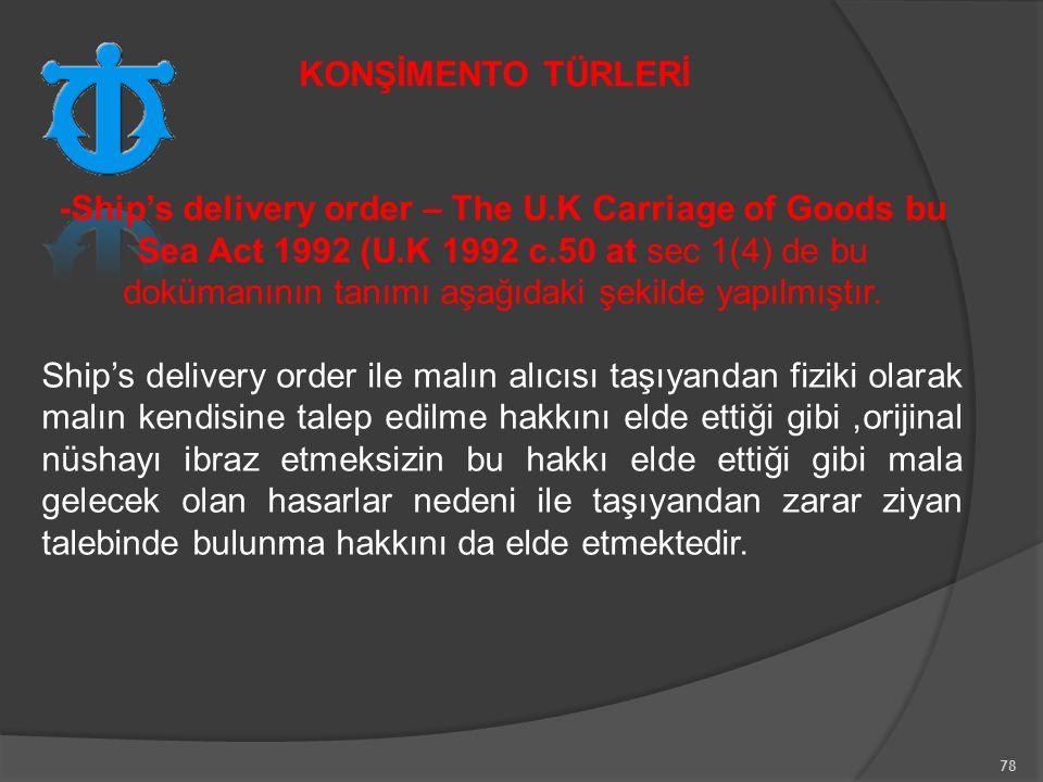 78 -Ship's delivery order – The U.K Carriage of Goods bu Sea Act 1992 (U.K 1992 c.50 at sec 1(4) de bu dokümanının tanımı aşağıdaki şekilde yapılmıştır.