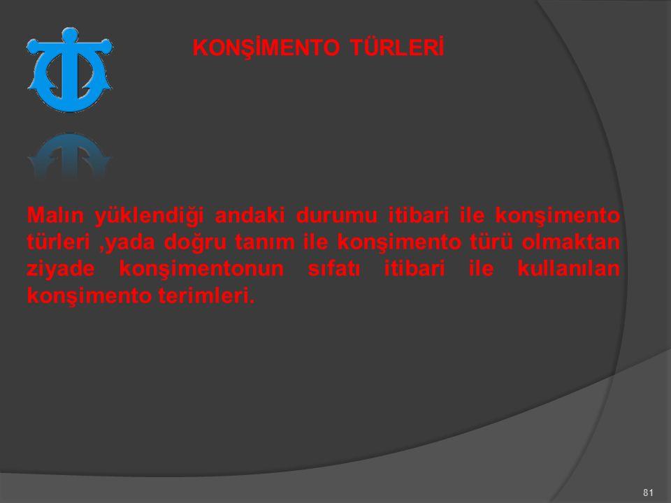 81 Malın yüklendiği andaki durumu itibari ile konşimento türleri,yada doğru tanım ile konşimento türü olmaktan ziyade konşimentonun sıfatı itibari ile kullanılan konşimento terimleri.