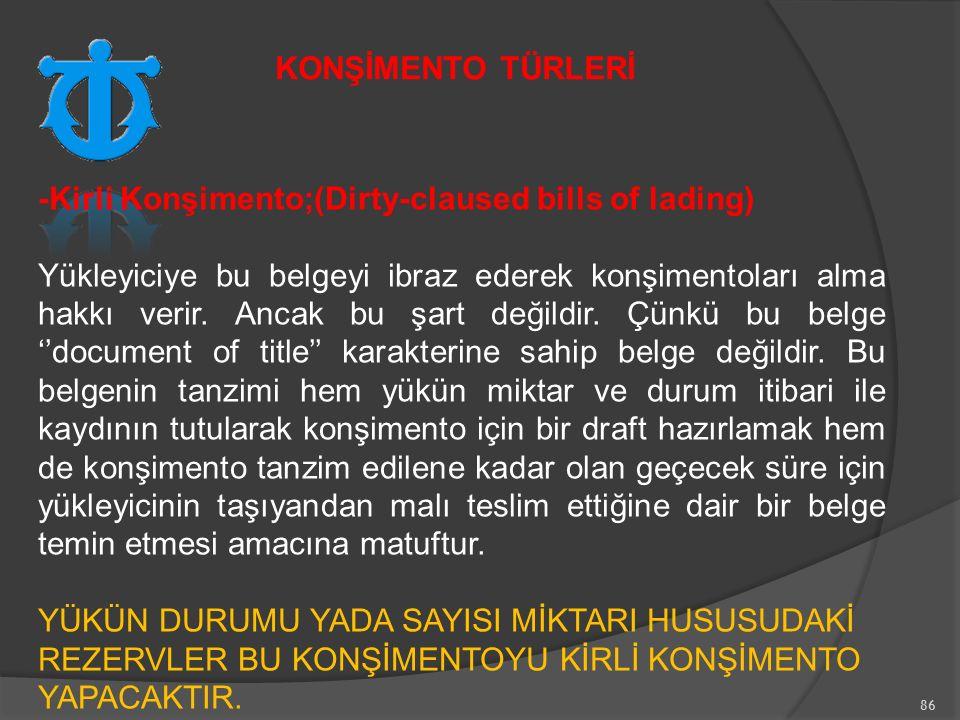 86 -Kirli Konşimento;(Dirty-claused bills of lading) Yükleyiciye bu belgeyi ibraz ederek konşimentoları alma hakkı verir.