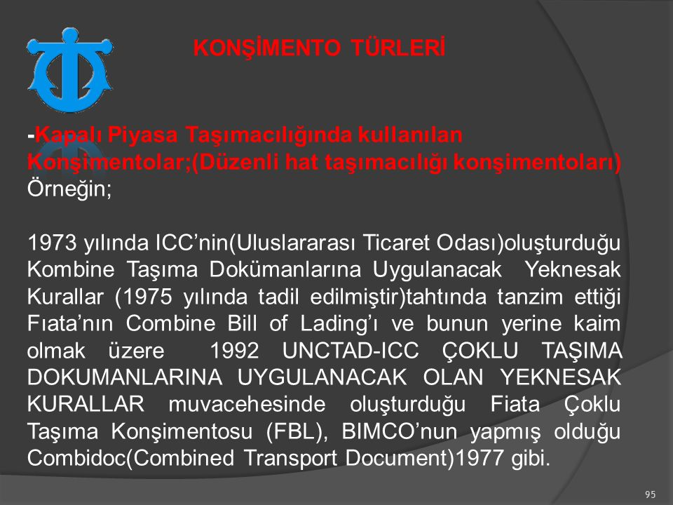 95 -Kapalı Piyasa Taşımacılığında kullanılan Konşimentolar;(Düzenli hat taşımacılığı konşimentoları) Örneğin; 1973 yılında ICC'nin(Uluslararası Ticaret Odası)oluşturduğu Kombine Taşıma Dokümanlarına Uygulanacak Yeknesak Kurallar (1975 yılında tadil edilmiştir)tahtında tanzim ettiği Fıata'nın Combine Bill of Lading'ı ve bunun yerine kaim olmak üzere 1992 UNCTAD-ICC ÇOKLU TAŞIMA DOKUMANLARINA UYGULANACAK OLAN YEKNESAK KURALLAR muvacehesinde oluşturduğu Fiata Çoklu Taşıma Konşimentosu (FBL), BIMCO'nun yapmış olduğu Combidoc(Combined Transport Document)1977 gibi.
