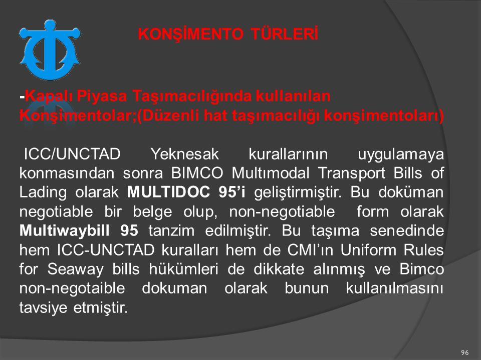 96 -Kapalı Piyasa Taşımacılığında kullanılan Konşimentolar;(Düzenli hat taşımacılığı konşimentoları) ICC/UNCTAD Yeknesak kurallarının uygulamaya konmasından sonra BIMCO Multımodal Transport Bills of Lading olarak MULTIDOC 95'i geliştirmiştir.