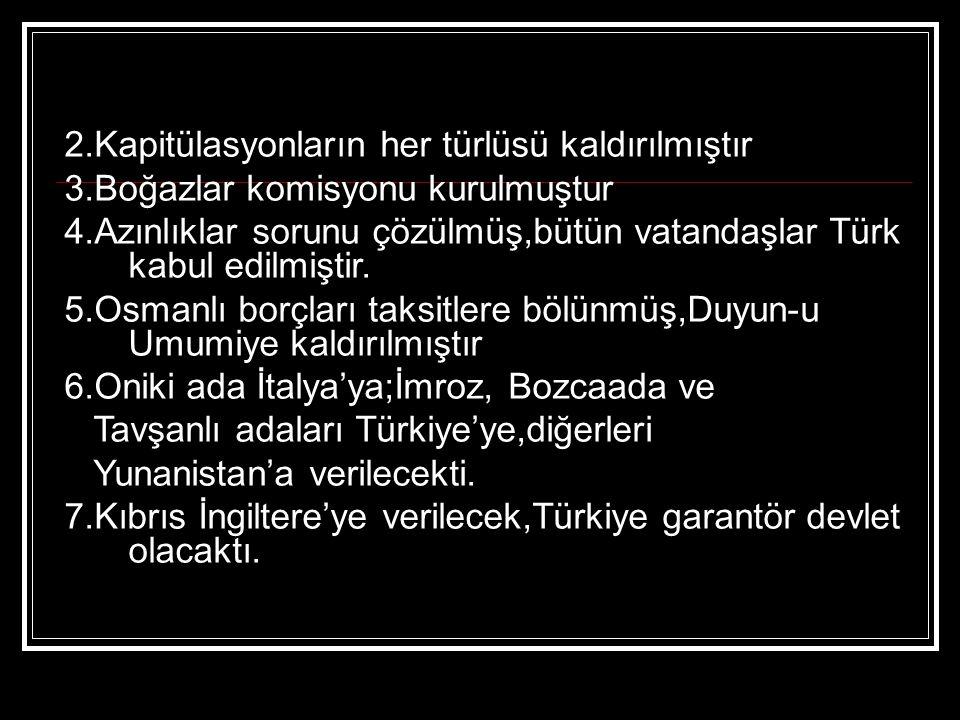 2.Kapitülasyonların her türlüsü kaldırılmıştır 3.Boğazlar komisyonu kurulmuştur 4.Azınlıklar sorunu çözülmüş,bütün vatandaşlar Türk kabul edilmiştir.