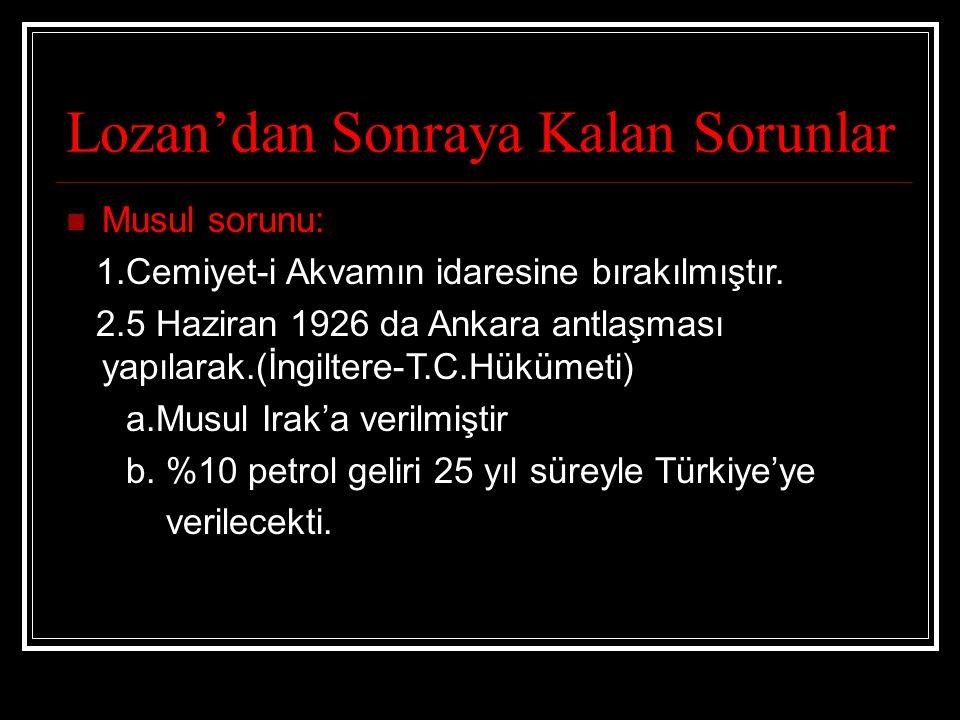 Lozan'dan Sonraya Kalan Sorunlar Musul sorunu: 1.Cemiyet-i Akvamın idaresine bırakılmıştır. 2.5 Haziran 1926 da Ankara antlaşması yapılarak.(İngiltere