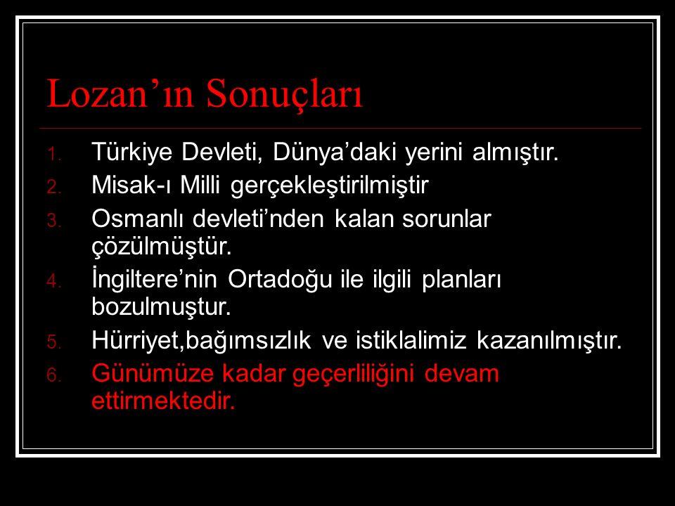 Lozan'ın Sonuçları 1. Türkiye Devleti, Dünya'daki yerini almıştır. 2. Misak-ı Milli gerçekleştirilmiştir 3. Osmanlı devleti'nden kalan sorunlar çözülm