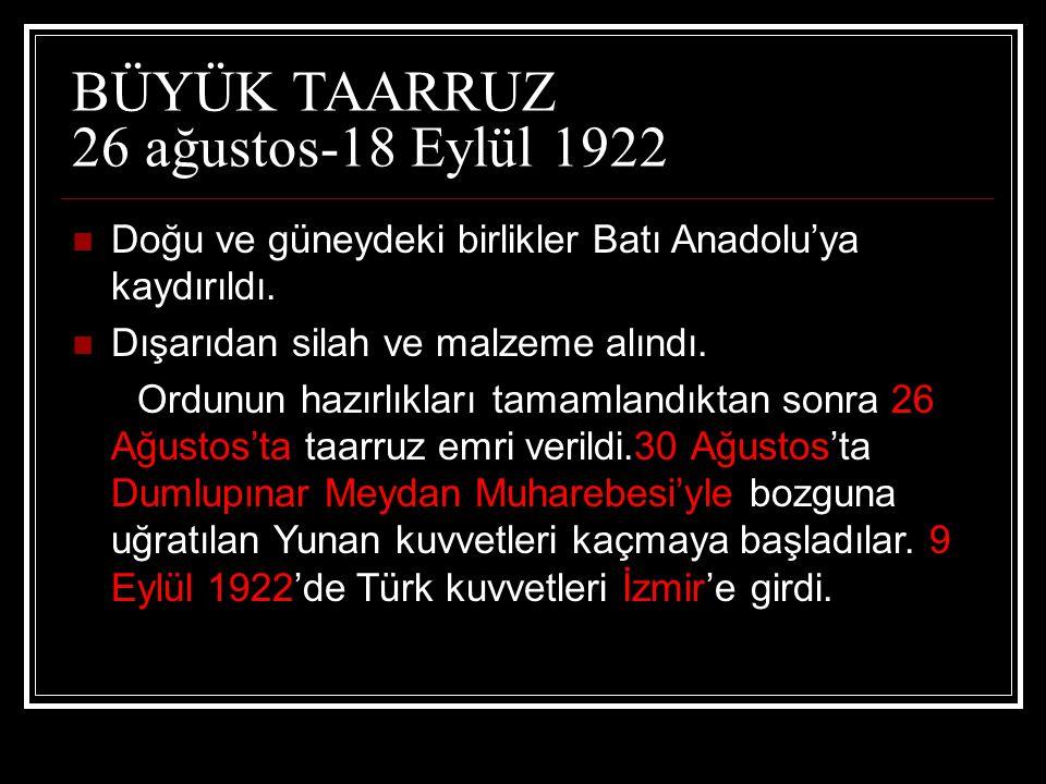 BÜYÜK TAARRUZ 26 ağustos-18 Eylül 1922 Doğu ve güneydeki birlikler Batı Anadolu'ya kaydırıldı. Dışarıdan silah ve malzeme alındı. Ordunun hazırlıkları