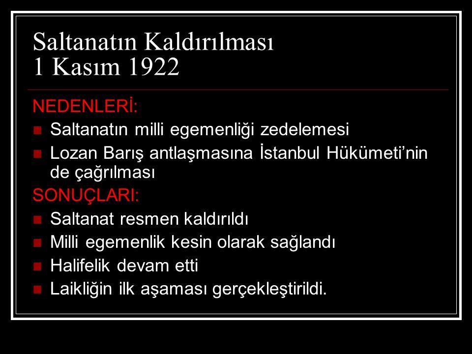 Saltanatın Kaldırılması 1 Kasım 1922 NEDENLERİ: Saltanatın milli egemenliği zedelemesi Lozan Barış antlaşmasına İstanbul Hükümeti'nin de çağrılması SO