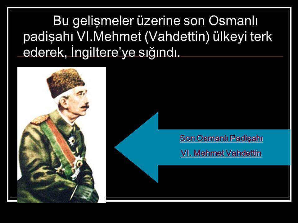 Bu gelişmeler üzerine son Osmanlı padişahı VI.Mehmet (Vahdettin) ülkeyi terk ederek, İngiltere'ye sığındı. Son Osmanlı Padişahı VI. Mehmet Vahdettin