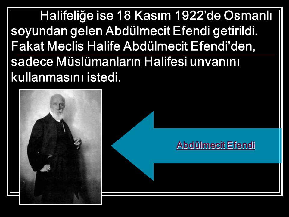 Halifeliğe ise 18 Kasım 1922'de Osmanlı soyundan gelen Abdülmecit Efendi getirildi. Fakat Meclis Halife Abdülmecit Efendi'den, sadece Müslümanların Ha