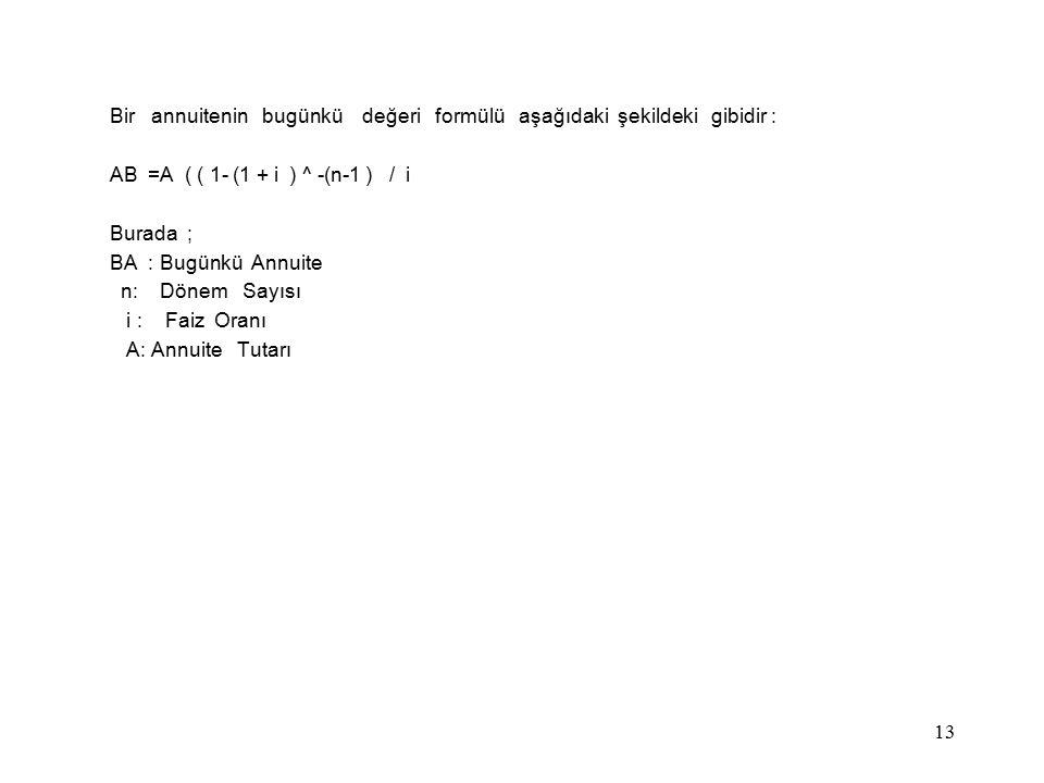 Bir annuitenin bugünkü değeri formülü aşağıdaki şekildeki gibidir : AB =A ( ( 1- (1 + i ) ^ -(n-1 ) / i Burada ; BA : Bugünkü Annuite n: Dönem Sayısı