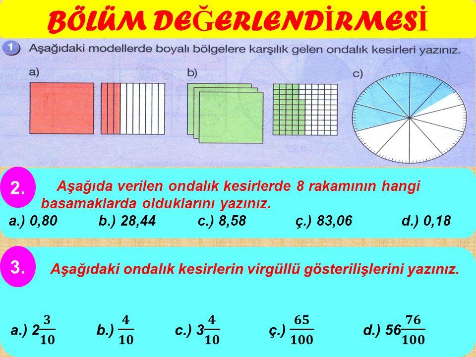 BÖLÜM DE Ğ ERLEND İ RMES İ Aşağıda verilen ondalık kesirlerde 8 rakamının hangi basamaklarda olduklarını yazınız. a.) 0,80 b.) 28,44 c.) 8,58 ç.) 83,0