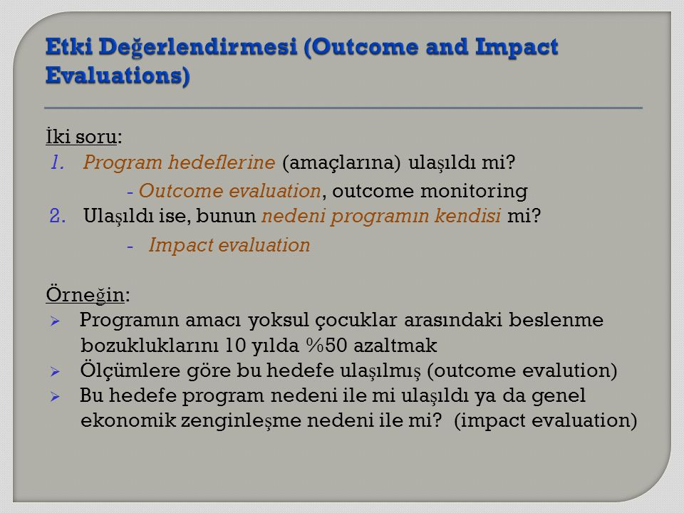İ ki soru: 1.Program hedeflerine (amaçlarına) ula ş ıldı mi? - Outcome evaluation, outcome monitoring 2.Ula ş ıldı ise, bunun nedeni programın kendisi