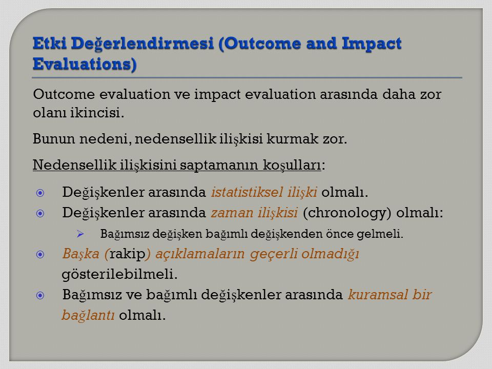 Outcome evaluation ve impact evaluation arasında daha zor olanı ikincisi. Bunun nedeni, nedensellik ili ş kisi kurmak zor. Nedensellik ili ş kisini sa