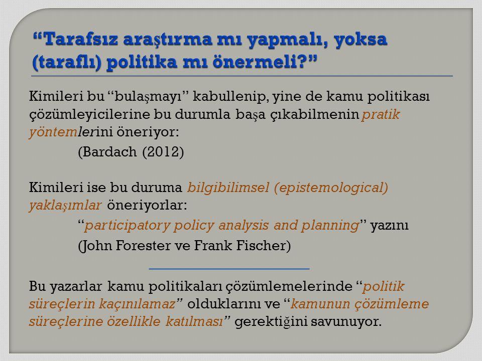 Kimileri bu bula ş mayı kabullenip, yine de kamu politikası çözümleyicilerine bu durumla ba ş a çıkabilmenin pratik yöntemlerini öneriyor: (Bardach (2012) Kimileri ise bu duruma bilgibilimsel (epistemological) yakla ş ımlar öneriyorlar: participatory policy analysis and planning yazını (John Forester ve Frank Fischer) Bu yazarlar kamu politikaları çözümlemelerinde politik süreçlerin kaçınılamaz olduklarını ve kamunun çözümleme süreçlerine özellikle katılması gerekti ğ ini savunuyor.