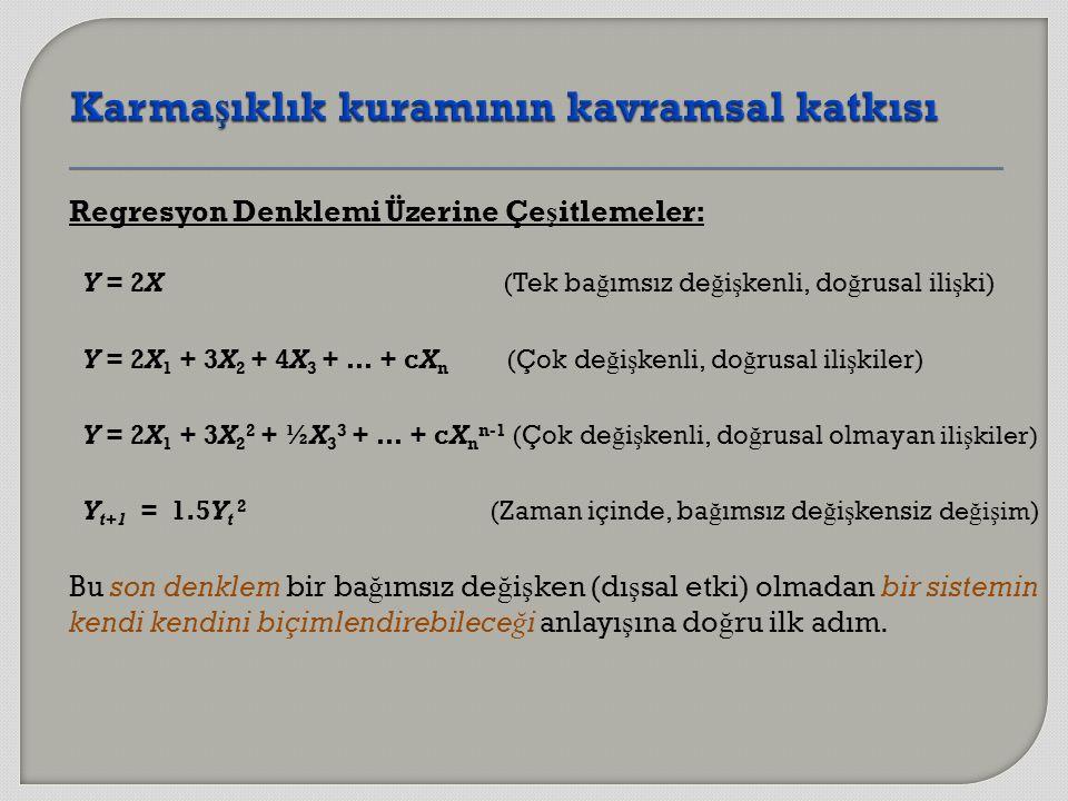 Regresyon Denklemi Üzerine Çe ş itlemeler: Y = 2X (Tek ba ğ ımsız de ğ i ş kenli, do ğ rusal ili ş ki) Y = 2X 1 + 3X 2 + 4X 3 + … + cX n (Çok de ğ i ş kenli, do ğ rusal ili ş kiler) Y = 2X 1 + 3X 2 2 + ½X 3 3 + … + cX n n-1 (Çok de ğ i ş kenli, do ğ rusal olmayan ili ş kiler) Y t+1 = 1.5Y t 2 (Zaman içinde, ba ğ ımsız de ğ i ş kensiz de ğ i ş im ) Bu son denklem bir ba ğ ımsız de ğ i ş ken (dı ş sal etki) olmadan bir sistemin kendi kendini biçimlendirebilece ğ i anlayı ş ına do ğ ru ilk adım.