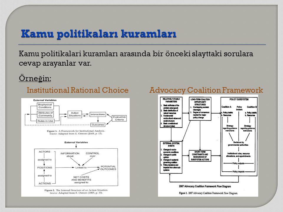 Kamu politikalari kuramları arasında bir önceki slayttaki sorulara cevap arayanlar var. Örne ğ in: Institutional Rational Choice Advocacy Coalition Fr