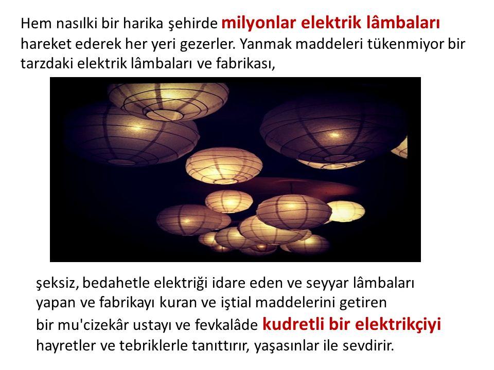 Hem nasılki bir harika şehirde milyonlar elektrik lâmbaları hareket ederek her yeri gezerler. Yanmak maddeleri tükenmiyor bir tarzdaki elektrik lâmbal