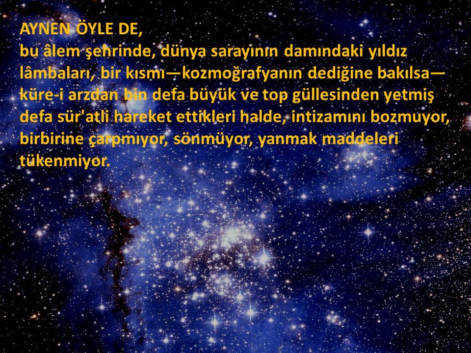 AYNEN ÖYLE DE, bu âlem şehrinde, dünya sarayının damındaki yıldız lâmbaları, bir kısmı—kozmoğrafyanın dediğine bakılsa— küre-i arzdan bin defa büyük v