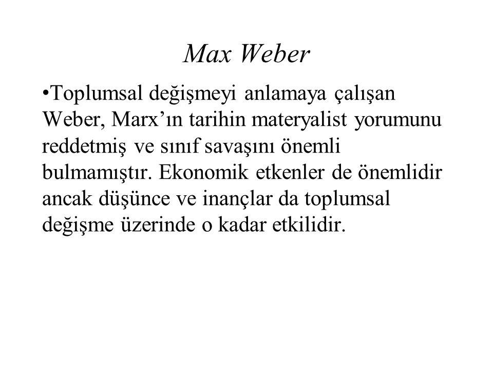 Max Weber Toplumsal değişmeyi anlamaya çalışan Weber, Marx'ın tarihin materyalist yorumunu reddetmiş ve sınıf savaşını önemli bulmamıştır. Ekonomik et