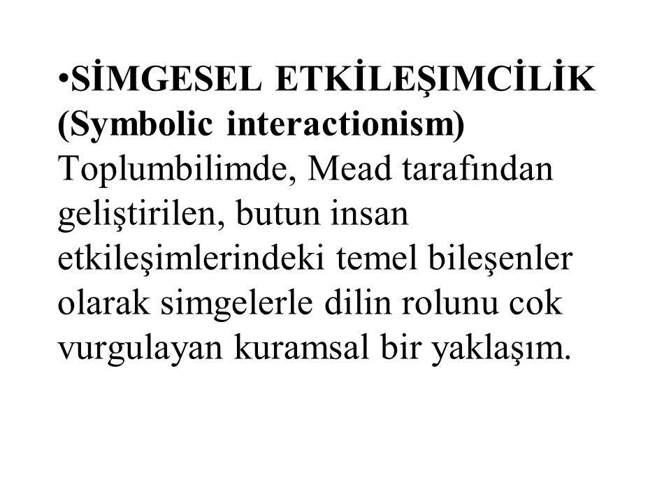 SİMGESEL ETKİLEŞIMCİLİK (Symbolic interactionism) Toplumbilimde, Mead tarafından geliştirilen, butun insan etkileşimlerindeki temel bileşenler olarak
