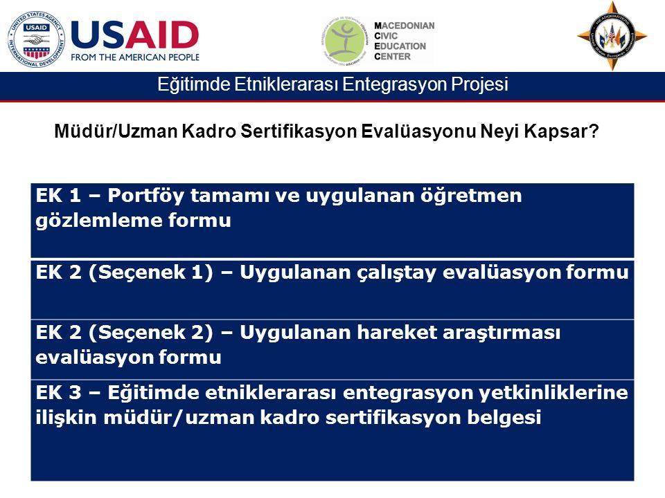 Eğitimde Etniklerarası Entegrasyon Projesi EK 1 – Portföy tamamı ve uygulanan öğretmen gözlemleme formu EK 2 (Seçenek 1) – Uygulanan çalıştay evalüasyon formu EK 2 (Seçenek 2) – Uygulanan hareket araştırması evalüasyon formu EK 3 – Eğitimde etniklerarası entegrasyon yetkinliklerine ilişkin müdür/uzman kadro sertifikasyon belgesi Müdür/Uzman Kadro Sertifikasyon Evalüasyonu Neyi Kapsar