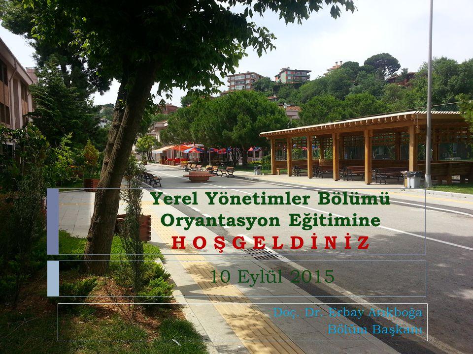 Yerel Yönetimler Bölümü Oryantasyon Eğitimine H O Ş G E L D İ N İ Z Doç. Dr. Erbay Arıkboğa Bölüm Başkanı 10 Eylül 2015