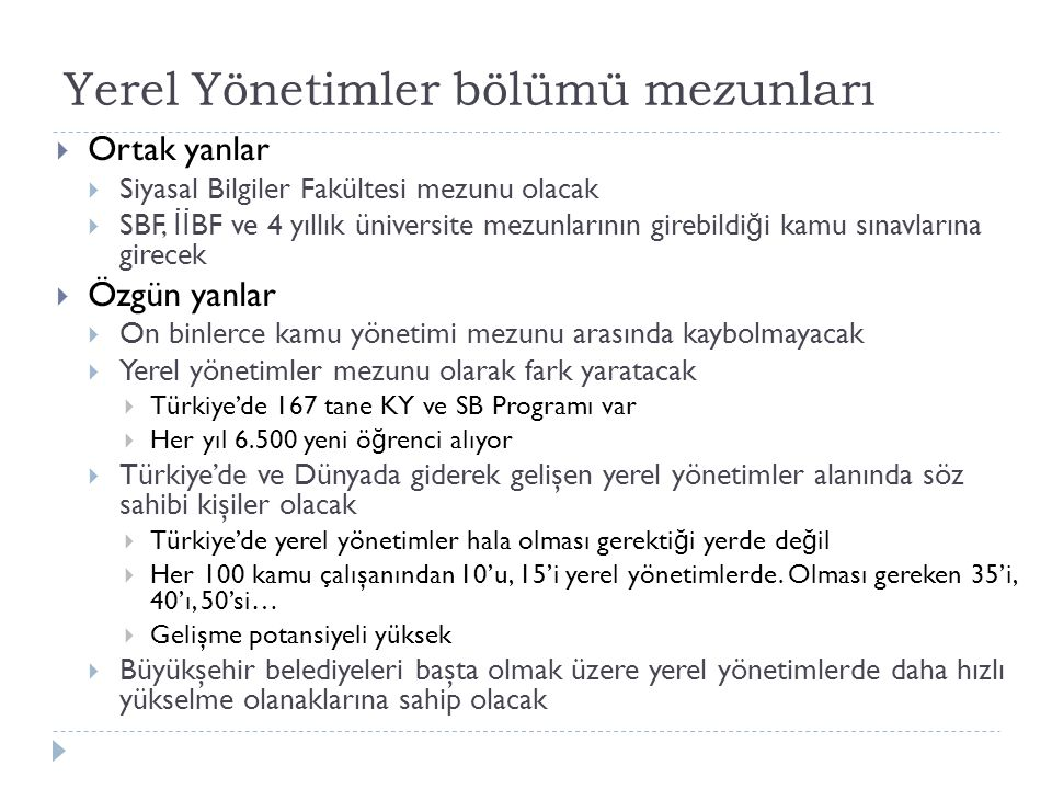 Yerel Yönetimler bölümü mezunları  Ortak yanlar  Siyasal Bilgiler Fakültesi mezunu olacak  SBF, İİ BF ve 4 yıllık üniversite mezunlarının girebildi ğ i kamu sınavlarına girecek  Özgün yanlar  On binlerce kamu yönetimi mezunu arasında kaybolmayacak  Yerel yönetimler mezunu olarak fark yaratacak  Türkiye'de 167 tane KY ve SB Programı var  Her yıl 6.500 yeni ö ğ renci alıyor  Türkiye'de ve Dünyada giderek gelişen yerel yönetimler alanında söz sahibi kişiler olacak  Türkiye'de yerel yönetimler hala olması gerekti ğ i yerde de ğ il  Her 100 kamu çalışanından 10'u, 15'i yerel yönetimlerde.