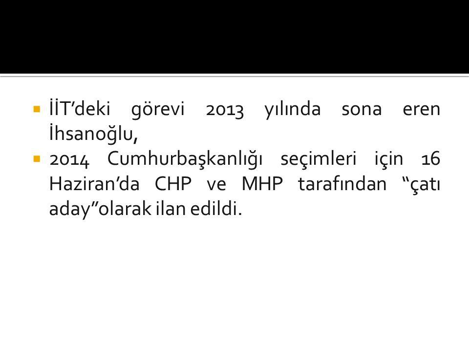  İİT'deki görevi 2013 yılında sona eren İhsanoğlu,  2014 Cumhurbaşkanlığı seçimleri için 16 Haziran'da CHP ve MHP tarafından çatı aday olarak ilan edildi.