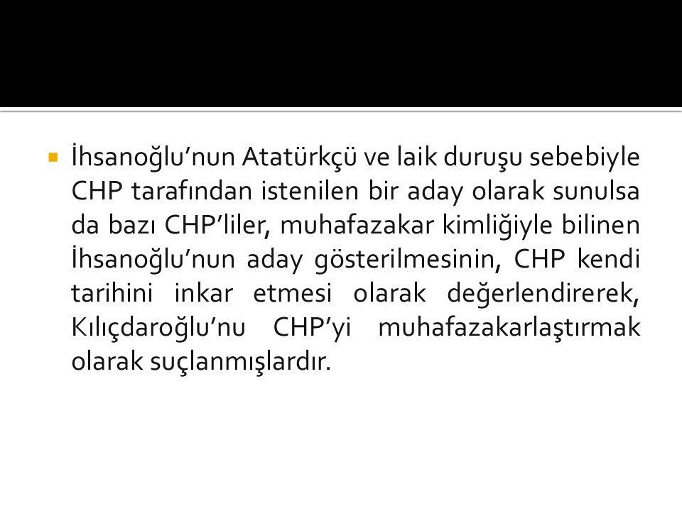  İhsanoğlu'nun Atatürkçü ve laik duruşu sebebiyle CHP tarafından istenilen bir aday olarak sunulsa da bazı CHP'liler, muhafazakar kimliğiyle bilinen İhsanoğlu'nun aday gösterilmesinin, CHP kendi tarihini inkar etmesi olarak değerlendirerek, Kılıçdaroğlu'nu CHP'yi muhafazakarlaştırmak olarak suçlanmışlardır.