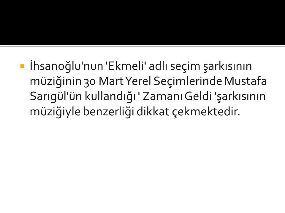 İhsanoğlu nun Ekmeli adlı seçim şarkısının müziğinin 30 Mart Yerel Seçimlerinde Mustafa Sarıgül ün kullandığı Zamanı Geldi şarkısının müziğiyle benzerliği dikkat çekmektedir.