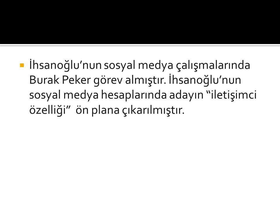  İhsanoğlu'nun sosyal medya çalışmalarında Burak Peker görev almıştır.
