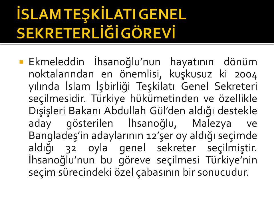  Ekmeleddin İhsanoğlu'nun hayatının dönüm noktalarından en önemlisi, kuşkusuz ki 2004 yılında İslam İşbirliği Teşkilatı Genel Sekreteri seçilmesidir.