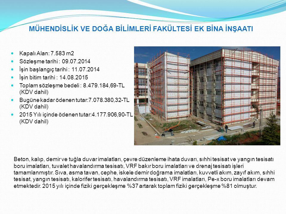 MÜHENDİSLİK VE DOĞA BİLİMLERİ FAKÜLTESİ EK BİNA İNŞAATI Kapalı Alan: 7.583 m2 Sözleşme tarihi : 09.07.2014 İşin başlangıç tarihi : 11.07.2014 İşin bitim tarihi : 14.08.2015 Toplam sözleşme bedeli : 8.479.184,69-TL (KDV dahil) Bugüne kadar ödenen tutar:7.078.380,32-TL (KDV dahil) 2015 Yılı içinde ödenen tutar:4.177.906,90-TL (KDV dahil) Beton, kalıp, demir ve tuğla duvar imalatları, çevre düzenleme ihata duvarı, sıhhi tesisat ve yangın tesisatı boru imalatları, tuvalet havalandırma tesisatı, VRF bakır boru imalatları ve drenaj tesisatı işleri tamamlanmıştır.