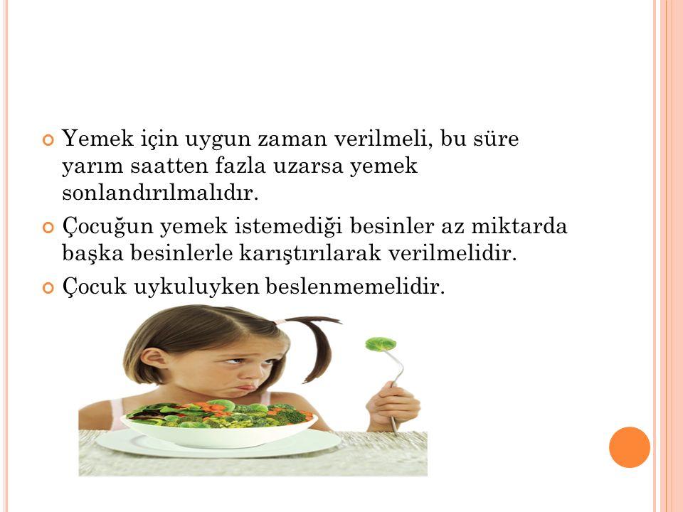 Yemek için uygun zaman verilmeli, bu süre yarım saatten fazla uzarsa yemek sonlandırılmalıdır. Çocuğun yemek istemediği besinler az miktarda başka bes