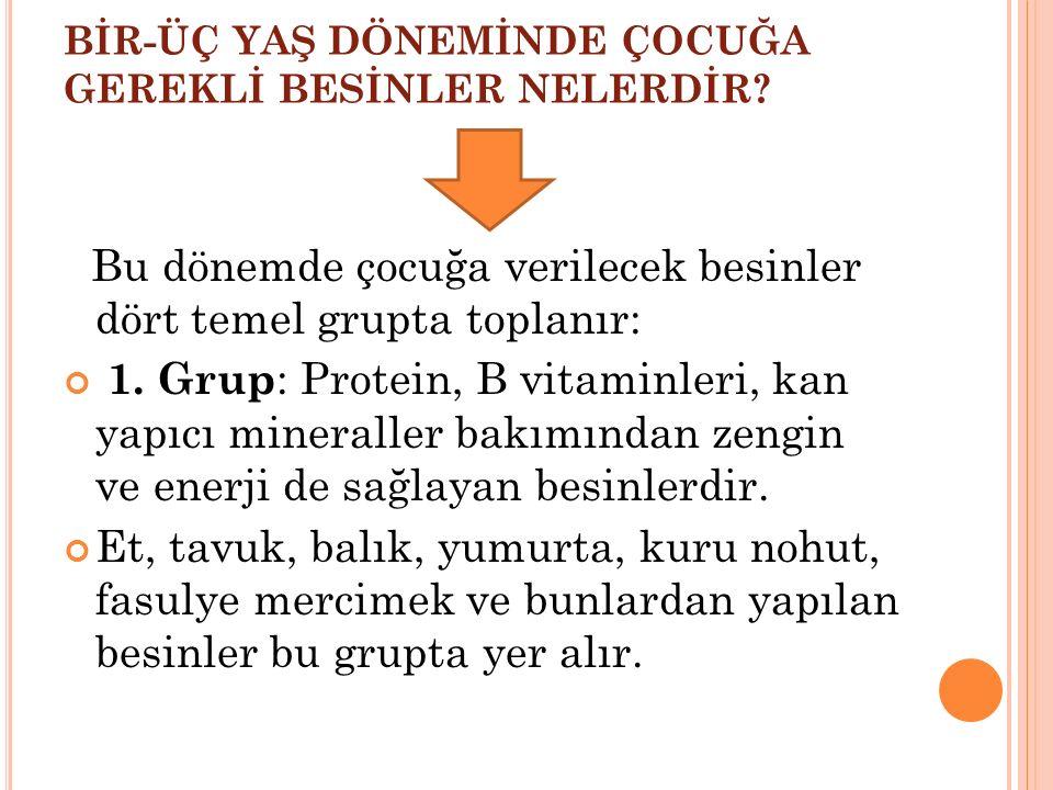 BİR-ÜÇ YAŞ DÖNEMİNDE ÇOCUĞA GEREKLİ BESİNLER NELERDİR? Bu dönemde çocuğa verilecek besinler dört temel grupta toplanır: 1. Grup : Protein, B vitaminle
