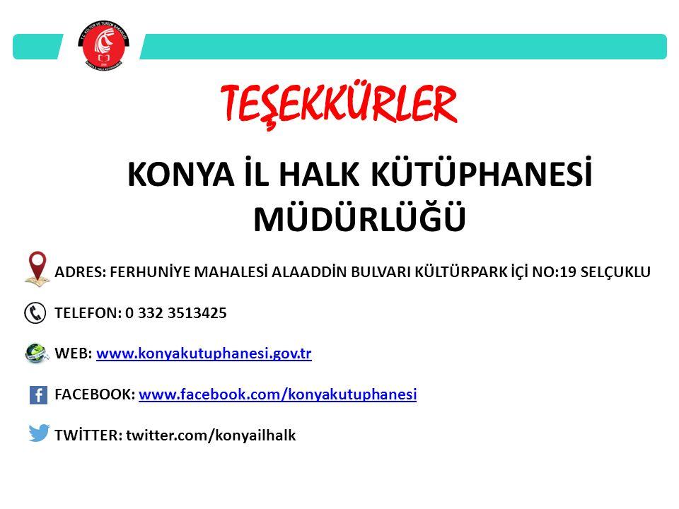 KONYA İL HALK KÜTÜPHANESİ MÜDÜRLÜĞÜ ADRES: FERHUNİYE MAHALESİ ALAADDİN BULVARI KÜLTÜRPARK İÇİ NO:19 SELÇUKLU TELEFON: 0 332 3513425 WEB: www.konyakutuphanesi.gov.trwww.konyakutuphanesi.gov.tr FACEBOOK: www.facebook.com/konyakutuphanesiwww.facebook.com/konyakutuphanesi TWİTTER: twitter.com/konyailhalk TEŞEKKÜRLER
