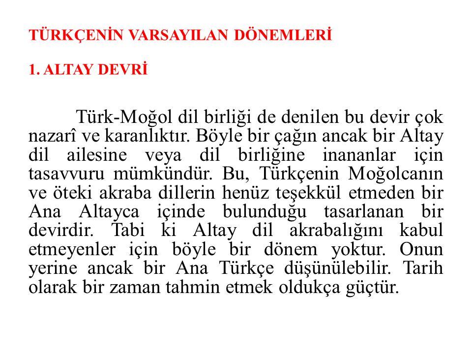 TÜRKÇENİN VARSAYILAN DÖNEMLERİ 1. ALTAY DEVRİ Türk-Moğol dil birliği de denilen bu devir çok nazarî ve karanlıktır. Böyle bir çağın ancak bir Altay di