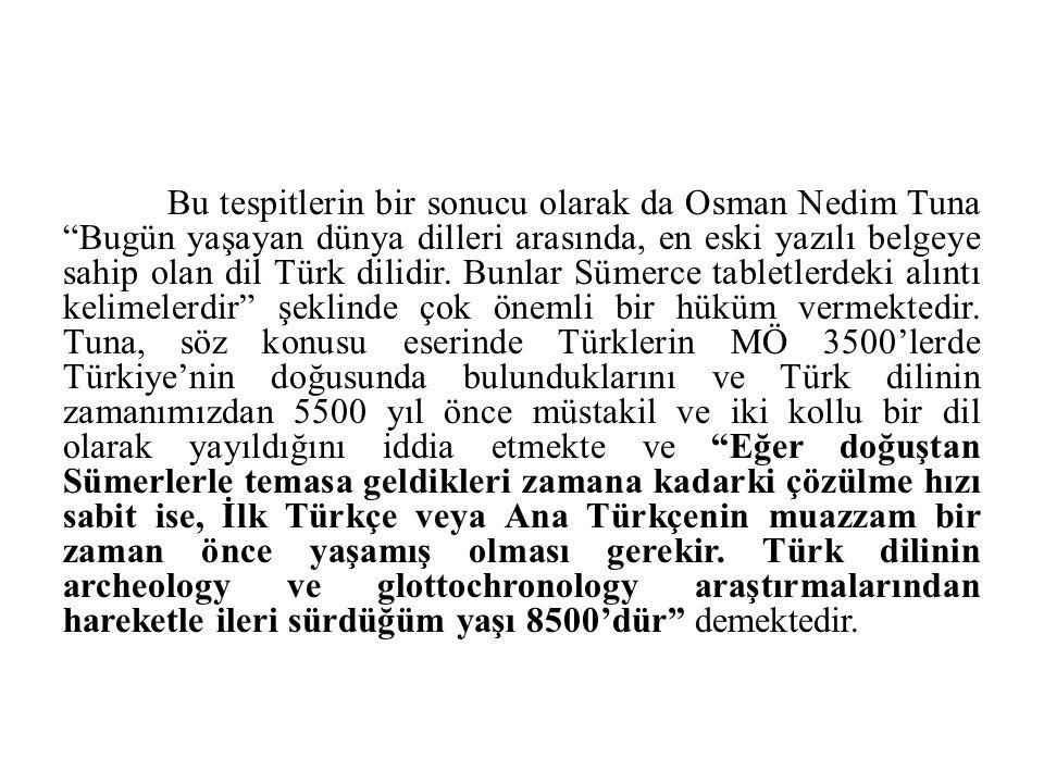 """Bu tespitlerin bir sonucu olarak da Osman Nedim Tuna """"Bugün yaşayan dünya dilleri arasında, en eski yazılı belgeye sahip olan dil Türk dilidir. Bunlar"""