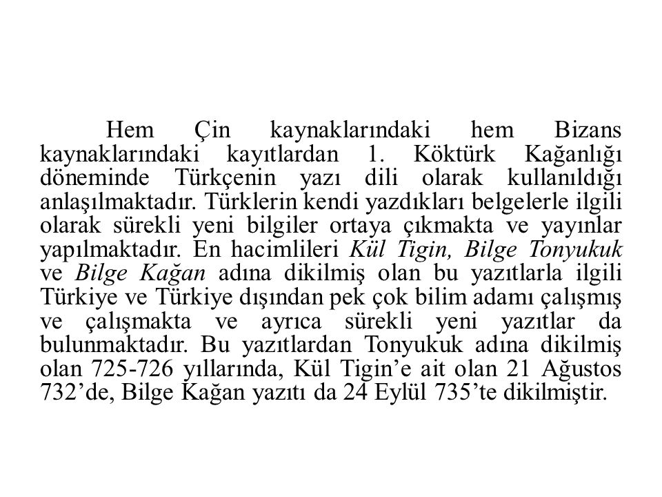 Hem Çin kaynaklarındaki hem Bizans kaynaklarındaki kayıtlardan 1. Köktürk Kağanlığı döneminde Türkçenin yazı dili olarak kullanıldığı anlaşılmaktadır.