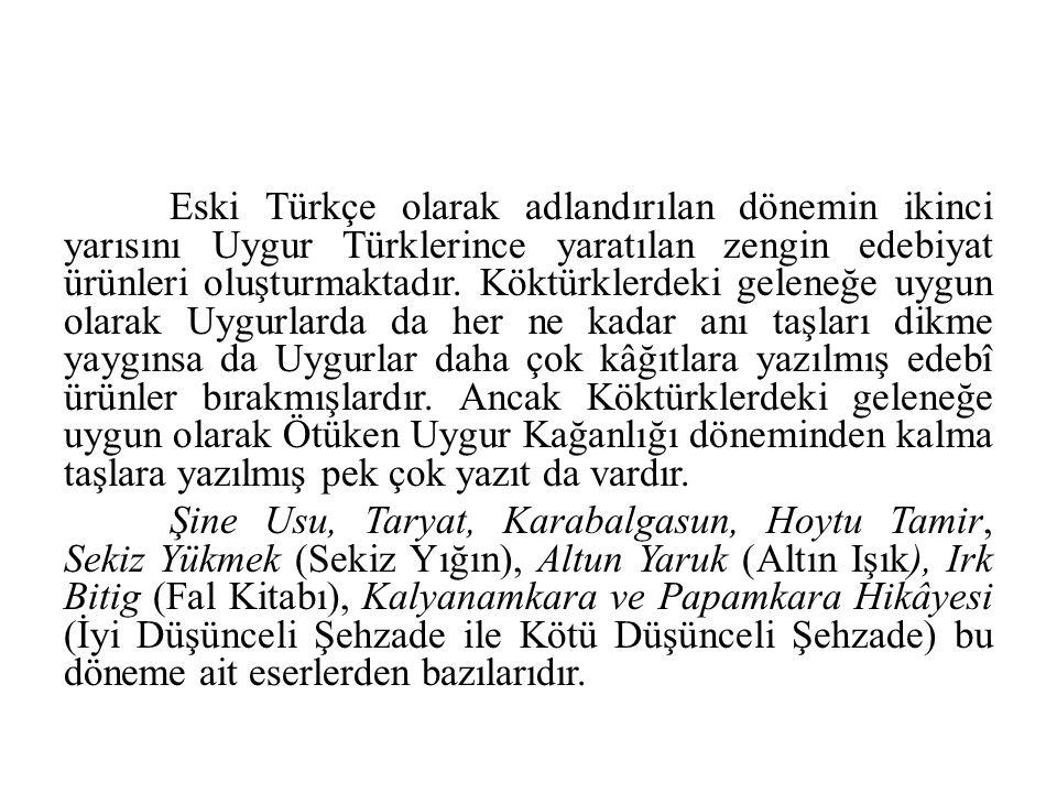Eski Türkçe olarak adlandırılan dönemin ikinci yarısını Uygur Türklerince yaratılan zengin edebiyat ürünleri oluşturmaktadır. Köktürklerdeki geleneğe