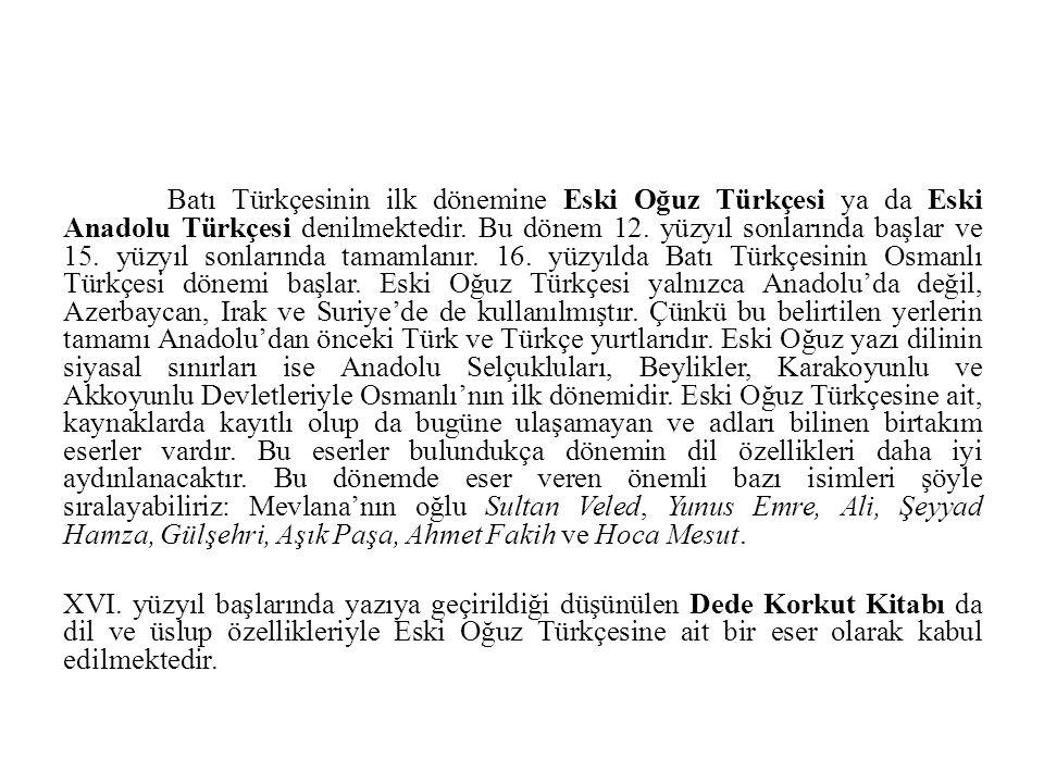 Batı Türkçesinin ilk dönemine Eski Oğuz Türkçesi ya da Eski Anadolu Türkçesi denilmektedir. Bu dönem 12. yüzyıl sonlarında başlar ve 15. yüzyıl sonlar