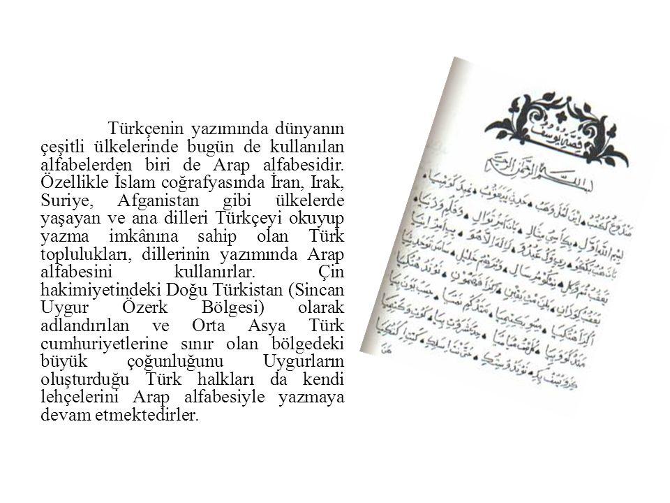Türkçenin yazımında dünyanın çeşitli ülkelerinde bugün de kullanılan alfabelerden biri de Arap alfabesidir. Özellikle İslam coğrafyasında İran, Irak,