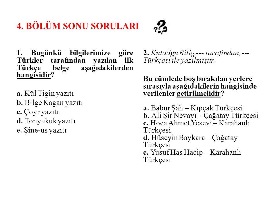 4. BÖLÜM SONU SORULARI 1. Bugünkü bilgilerimize göre Türkler tarafından yazılan ilk Türkçe belge aşağıdakilerden hangisidir? a. Kül Tigin yazıtı b. Bi