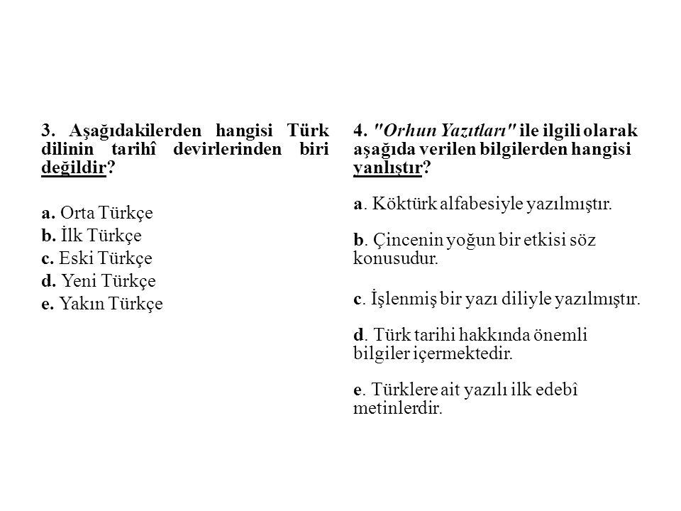 3. Aşağıdakilerden hangisi Türk dilinin tarihî devirlerinden biri değildir? a. Orta Türkçe b. İlk Türkçe c. Eski Türkçe d. Yeni Türkçe e. Yakın Türkçe