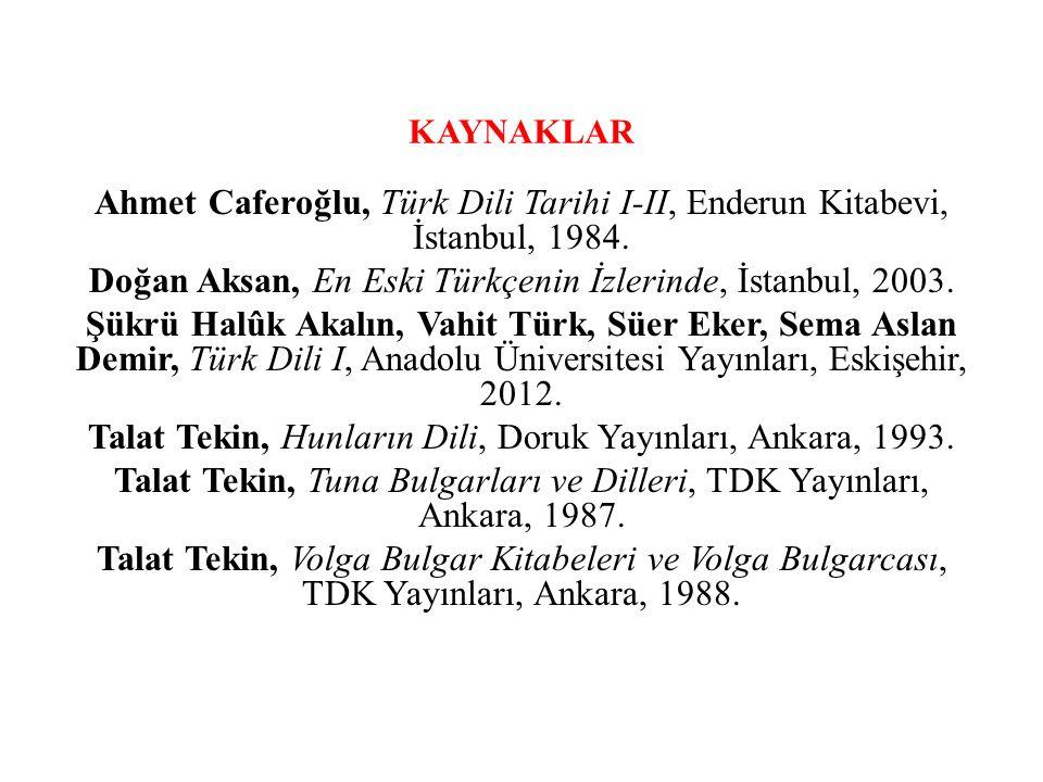 KAYNAKLAR Ahmet Caferoğlu, Türk Dili Tarihi I-II, Enderun Kitabevi, İstanbul, 1984. Doğan Aksan, En Eski Türkçenin İzlerinde, İstanbul, 2003. Şükrü Ha