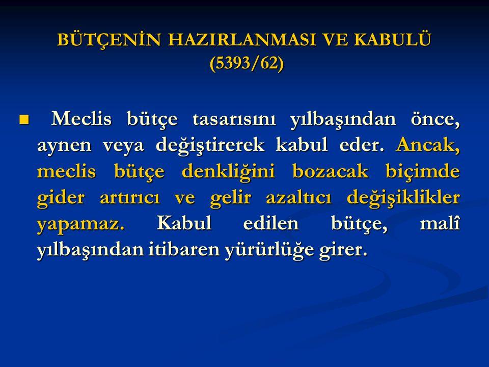 BÜTÇENİN HAZIRLANMASI VE KABULÜ (5393/62) Meclis bütçe tasarısını yılbaşından önce, aynen veya değiştirerek kabul eder. Ancak, meclis bütçe denkliğini