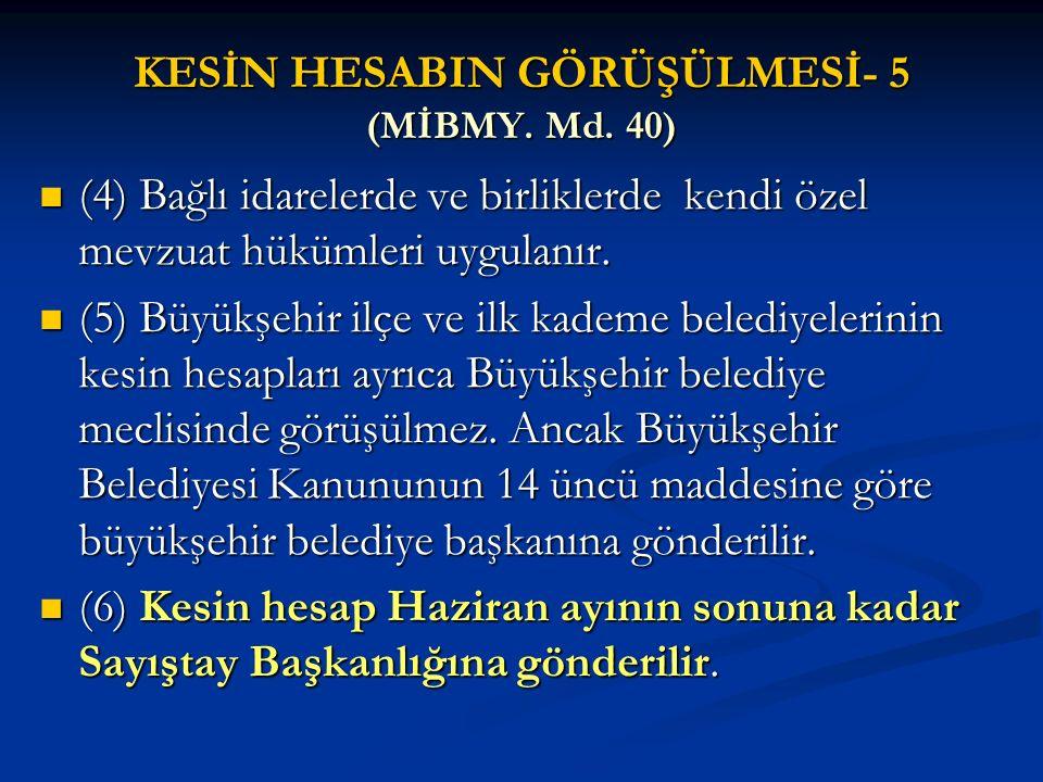 KESİN HESABIN GÖRÜŞÜLMESİ- 5 (MİBMY. Md. 40) (4) Bağlı idarelerde ve birliklerde kendi özel mevzuat hükümleri uygulanır. (4) Bağlı idarelerde ve birli