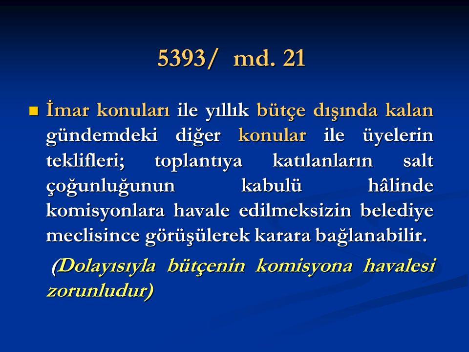 5393/ md. 21 İmar konuları ile yıllık bütçe dışında kalan gündemdeki diğer konular ile üyelerin teklifleri; toplantıya katılanların salt çoğunluğunun